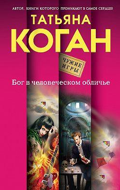 Татьяна Коган - Бог в человеческом обличье