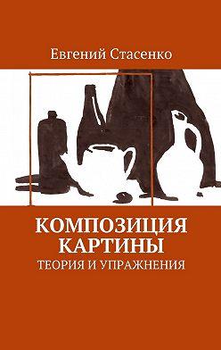 Евгений Стасенко - Композиция картины. Теория и упражнения