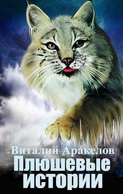 Виталий Аракелов - Плюшевые истории. Сборник рассказов иповестей отсамой пушистой кошки на свете
