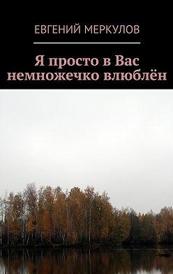 Евгений Меркулов - Я просто вВас немножечко влюблён