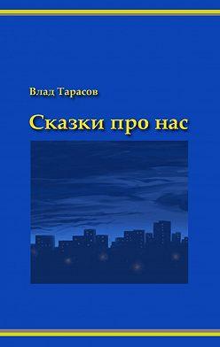 Владислав Тарасов - Сказки про нас