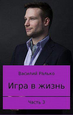 Василий Ралько - Игра в жизнь. Часть 3. Играть, чтобы жить