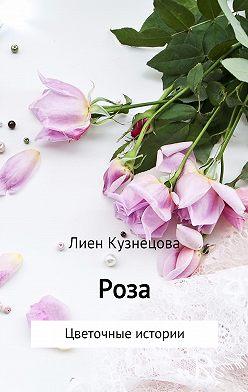 Лиен Кузнецова - Цветочные истории. Роза