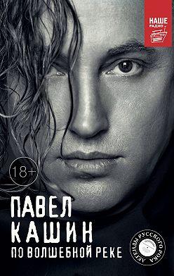 Павел Кашин - Павел Кашин. По волшебной реке