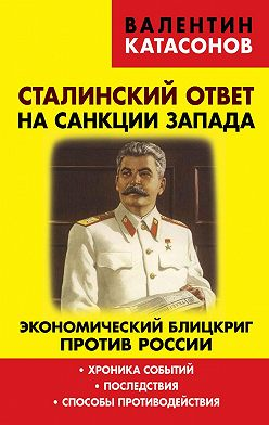Валентин Катасонов - Сталинский ответ на санкции Запада. Экономический блицкриг против России. Хроника событий, последствия, способы противодействия