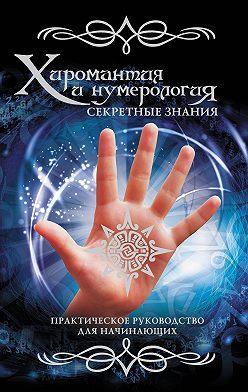Неустановленный автор - Хиромантия и нумерология. Секретные знания. Практическое руководство для начинающих