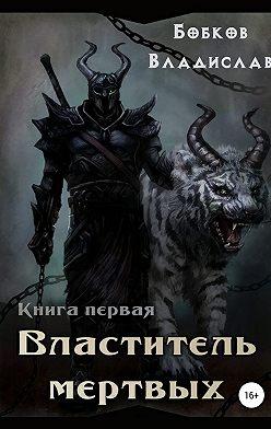 Владислав Бобков - Властитель мертвых. Книга первая