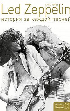 Крис Уэлш - Led Zeppelin. История за каждой песней