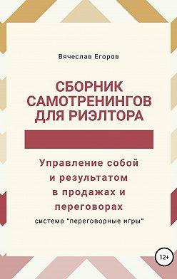 Вячеслав Егоров - Сборник самотренингов для риэлтора, или Управление собой и результатом в продажах и переговорах