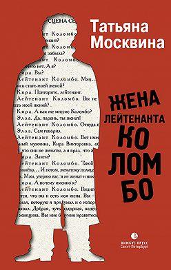Татьяна Москвина - Жена лейтенанта Коломбо (сборник)