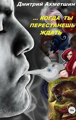 Дмитрий Ахметшин - Когда ты перестанешь ждать