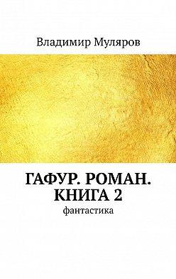 Владимир Муляров - Гафур. Роман. Книга2. Фантастика
