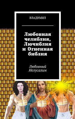 Владимил - Любовная челиблия, Лючиблия иОгненная библия. Любовный Иелусалим