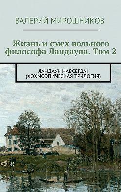 Валерий Мирошников - Жизнь исмех вольного философа Ландауна. Том 2. Ландаун навсегда! (Хохмоэпическая трилогия)