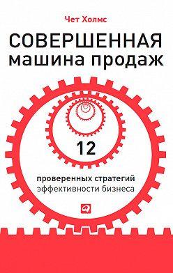 Чет Холмс - Совершенная машина продаж. 12 проверенных стратегий эффективности бизнеса