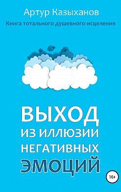 Артур Казыханов - Выход из иллюзии негативных эмоций