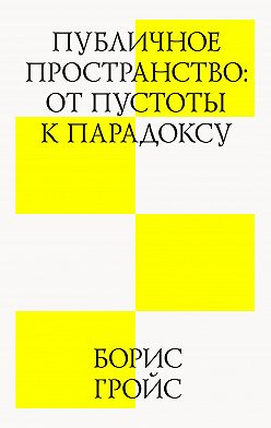 Борис Гройс - Публичное пространство: от пустоты к парадоксу