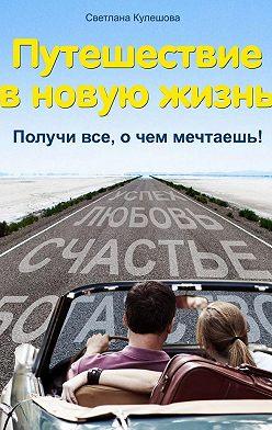 Светлана Кулешова - Путешествие в новую жизнь. Получи все, о чем мечтаешь!