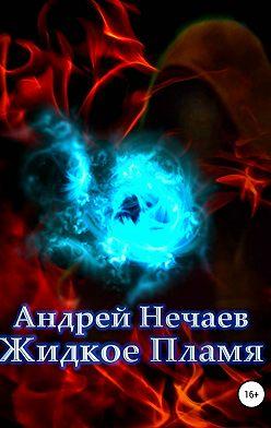 Андрей Нечаев - Жидкое Пламя