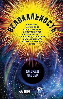 Джордж Массер - Нелокальность: Феномен, меняющий представление о пространстве и времени, и его значение для черных дыр, Большого взрыва и теорий всего