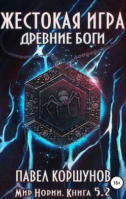 Павел Коршунов - Жестокая игра. Книга 5. Древние боги. Том 2