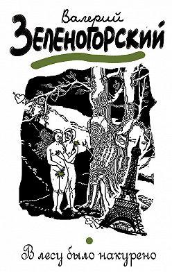 Валерий Зеленогорский - В лесу было накурено