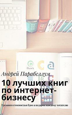 Андрей Парабеллум - 10лучших книг поинтернет-бизнесу. Тренинги стоимостью$500вподарок каждому читателю
