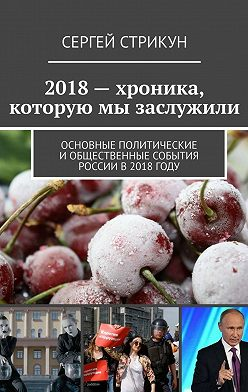 Сергей Стрикун - 2018– хроника, которую мы заслужили. Основные политические иобщественные события России в2018году