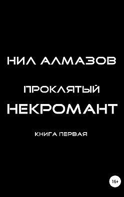 Нил Алмазов - Проклятый некромант. Книга 1
