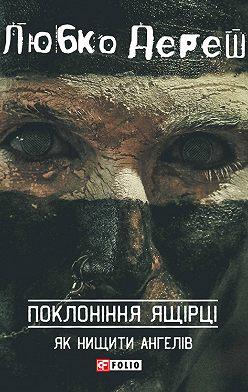 Любко Дереш - Поклоніння ящірці: Як нищити ангелів