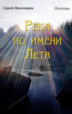 Сергей Могилевцев - Река по имени Лета