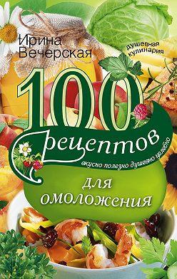 Ирина Вечерская - 100 рецептов для омоложения. Вкусно, полезно, душевно, целебно