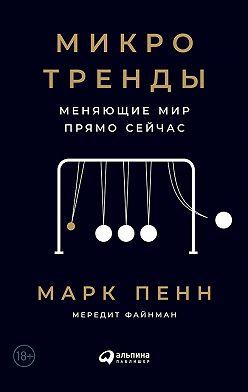 Марк Пенн - Микротренды, меняющие мир прямо сейчас