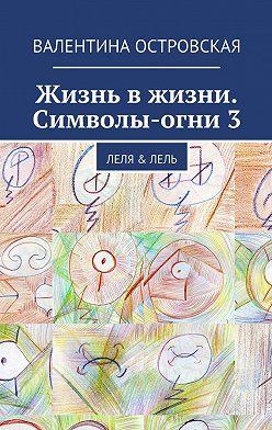 Валентина Островская - Жизнь вжизни. Символы-огни3