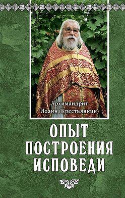 Архимандрит Иоанн (Крестьянкин) - Опыт построения исповеди