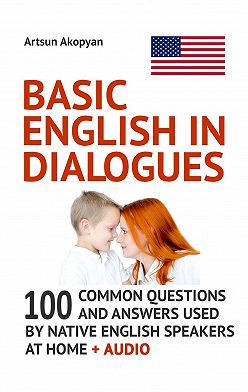 Artsun Akopyan - Basic English inDialogues. 100 Common Questions and Answers Used by Native English Speakers at Home + Audio