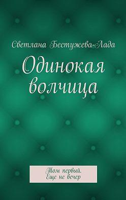 Светлана Бестужева-Лада - Одинокая волчица. Том первый. Еще невечер