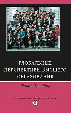 Филип Альтбах - Глобальные перспективы высшего образования