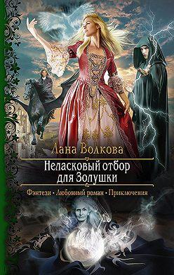 Лана Волкова - Неласковый отбор для Золушки