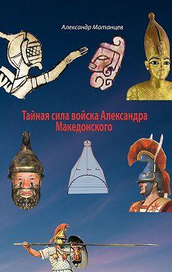 Александр Матанцев - Тайная сила войска Александра Македонского