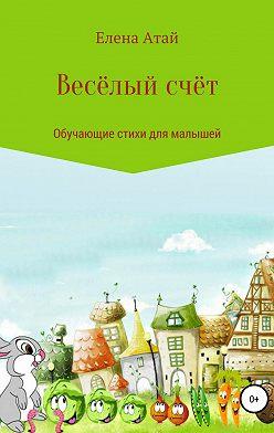 Елена Атай - Весёлый счёт. Обучающие стихи для малышей