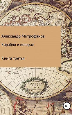 Александр Митрофанов - Корабли и история. Книга третья