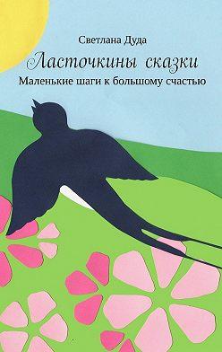 Светлана Дуда - Ласточкины сказки. Маленькие шаги к большому счастью