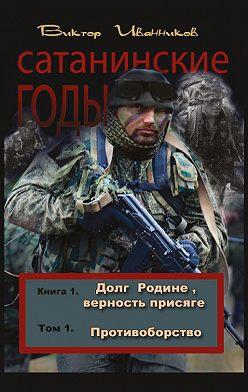 Виктор Иванников - Долг Родине, верность присяге. Том 1. Противоборство
