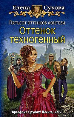 Елена Сухова - Пятьсот оттенков фэнтези. Оттенок техногенный