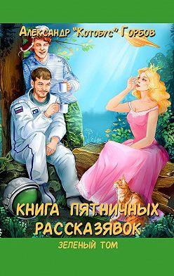 Александр Горбов - Книга пятничных рассказявок. Зеленыйтом