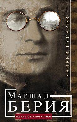Андрей Гусаров - Маршал Берия. Штрихи к биографии