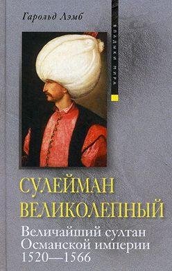 Гарольд Лэмб - Сулейман Великолепный. Величайший султан Османской империи. 1520-1566