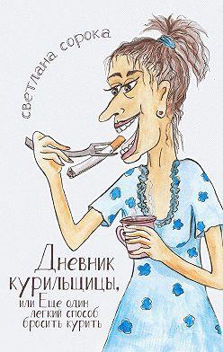 Светлана Сорока - Дневник курильщицы. Еще один легкий способ бросить курить