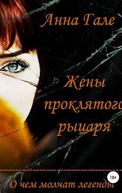 Анна Гале - О чем молчат легенды. Жены проклятого рыцаря